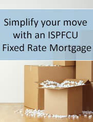 Simplify your move  with an  ISPFCU  Fixed Rate Mortgage
